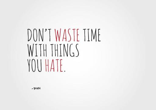 Don't waste time with things you hate